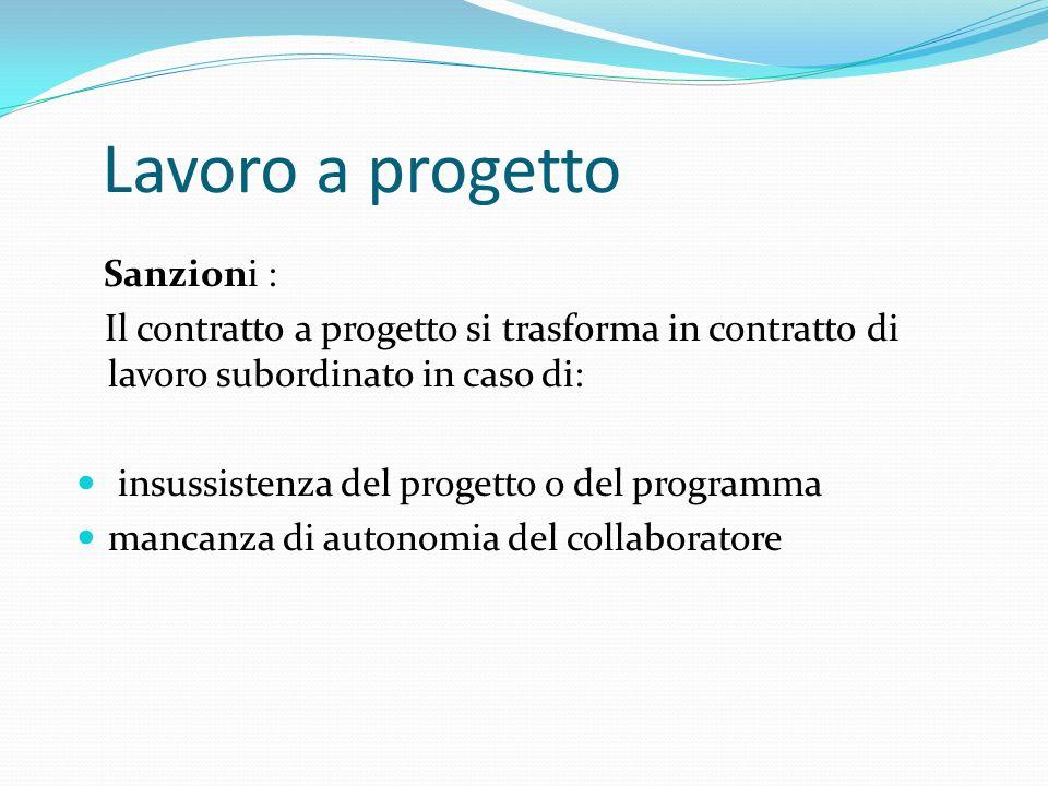 Lavoro a progetto Sanzioni : Il contratto a progetto si trasforma in contratto di lavoro subordinato in caso di: insussistenza del progetto o del prog
