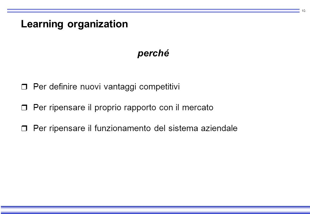 9. Learning organization Gli artefici dellapprendimento aziendale sono i membri dellorganizzazione Informazioni, esperienze, intuizioni del singolo co