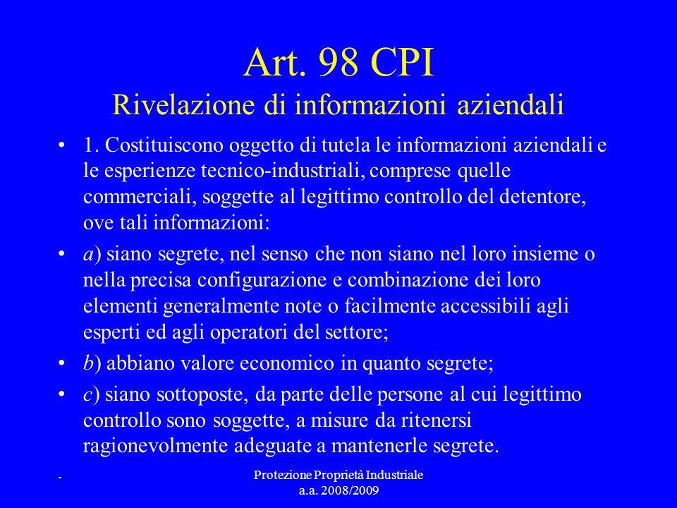 Art. 98 CPI Rivelazione di informazioni aziendali 1. Costituiscono oggetto di tutela le informazioni aziendali e le esperienze tecnico-industriali, co