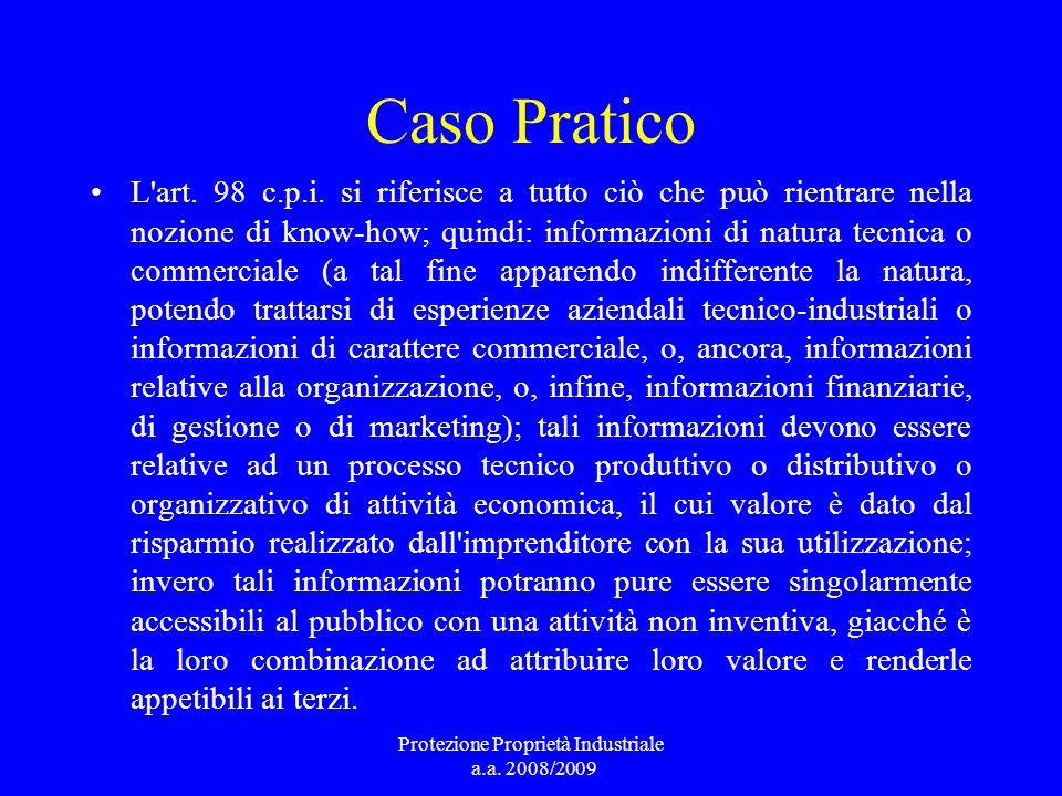 Caso Pratico L'art. 98 c.p.i. si riferisce a tutto ciò che può rientrare nella nozione di know-how; quindi: informazioni di natura tecnica o commercia