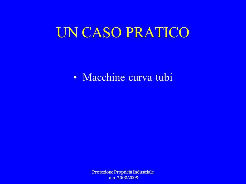 UN CASO PRATICO Macchine curva tubi Protezione Proprietà Industriale a.a. 2008/2009