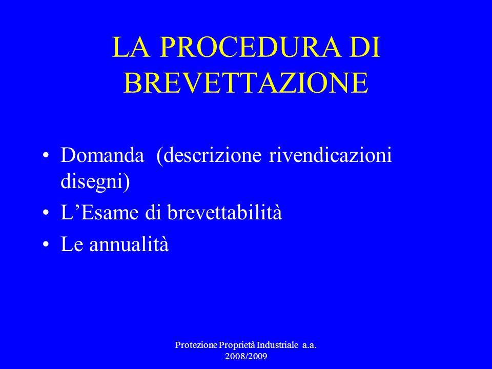 LA PROCEDURA DI BREVETTAZIONE Domanda (descrizione rivendicazioni disegni) LEsame di brevettabilità Le annualità Protezione Proprietà Industriale a.a.