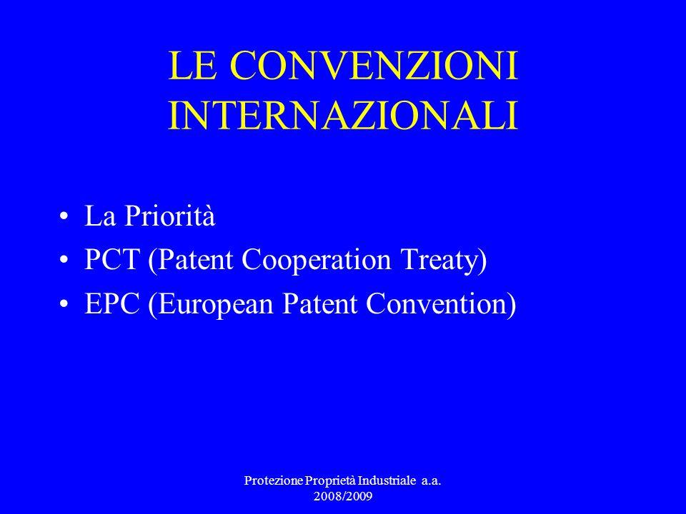 LE CONVENZIONI INTERNAZIONALI La Priorità PCT (Patent Cooperation Treaty) EPC (European Patent Convention) Protezione Proprietà Industriale a.a. 2008/