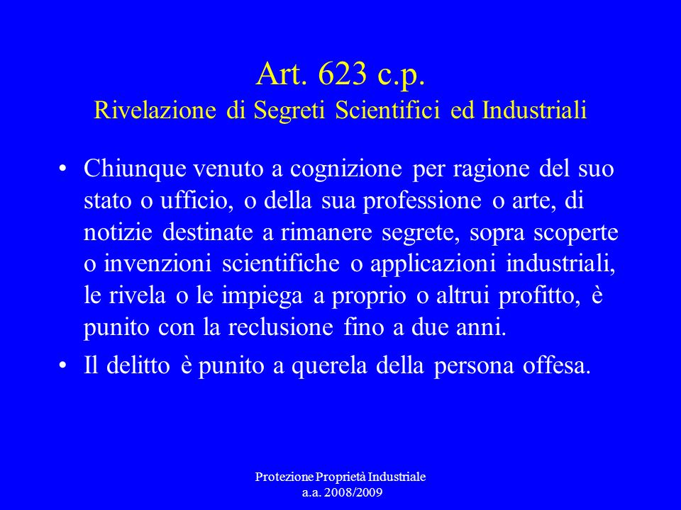 Art. 623 c.p. Rivelazione di Segreti Scientifici ed Industriali Chiunque venuto a cognizione per ragione del suo stato o ufficio, o della sua professi