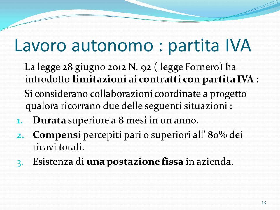 Lavoro autonomo : partita IVA La legge 28 giugno 2012 N. 92 ( legge Fornero) ha introdotto limitazioni ai contratti con partita IVA : Si considerano c