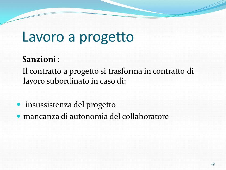 Lavoro a progetto Sanzioni : Il contratto a progetto si trasforma in contratto di lavoro subordinato in caso di: insussistenza del progetto mancanza d