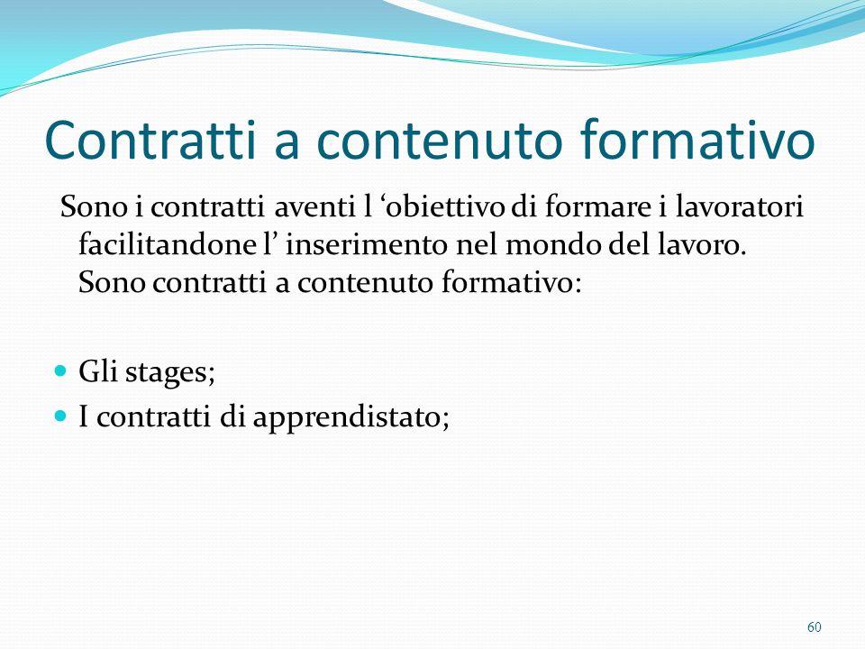 Contratti a contenuto formativo Sono i contratti aventi l obiettivo di formare i lavoratori facilitandone l inserimento nel mondo del lavoro. Sono con
