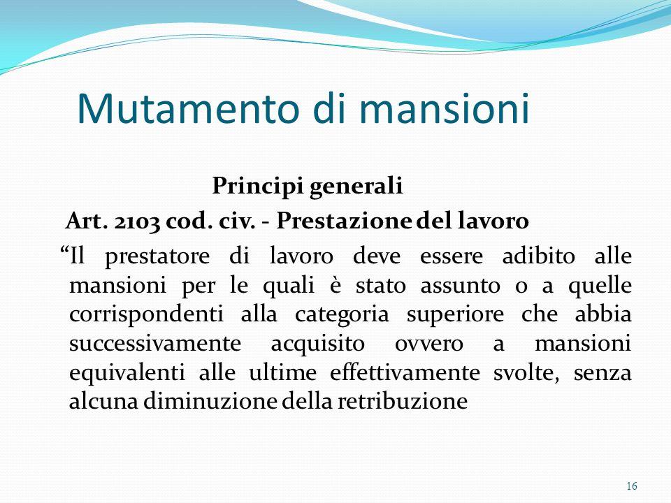 Mutamento di mansioni Principi generali Art. 2103 cod. civ. - Prestazione del lavoro Il prestatore di lavoro deve essere adibito alle mansioni per le
