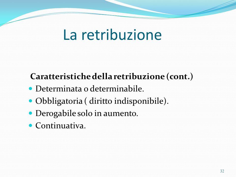 La retribuzione Caratteristiche della retribuzione (cont.) Determinata o determinabile. Obbligatoria ( diritto indisponibile). Derogabile solo in aume