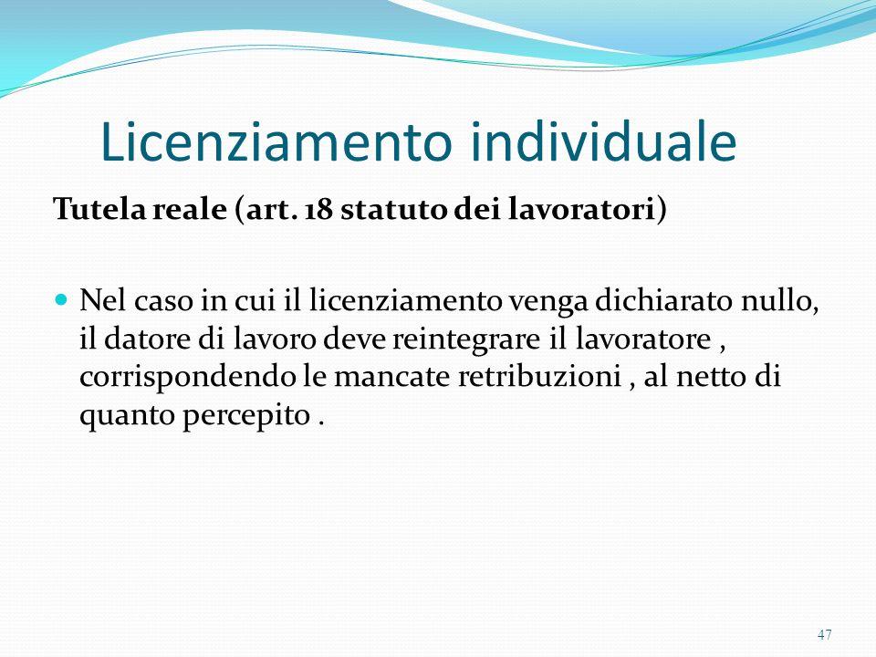 Licenziamento individuale Tutela reale (art. 18 statuto dei lavoratori) Nel caso in cui il licenziamento venga dichiarato nullo, il datore di lavoro d