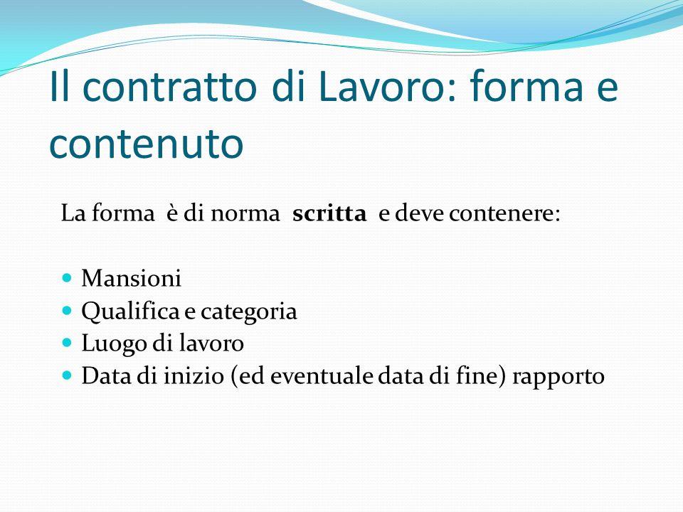 Il contratto di Lavoro: forma e contenuto La forma è di norma scritta e deve contenere: Mansioni Qualifica e categoria Luogo di lavoro Data di inizio (ed eventuale data di fine) rapporto