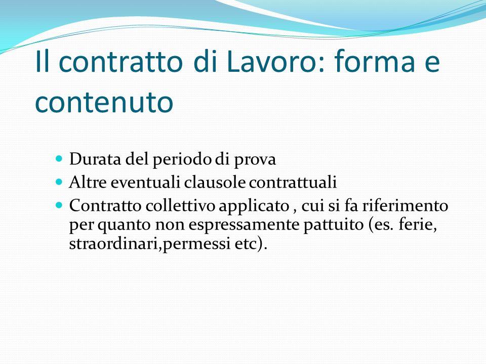 Il contratto di Lavoro: forma e contenuto Durata del periodo di prova Altre eventuali clausole contrattuali Contratto collettivo applicato, cui si fa riferimento per quanto non espressamente pattuito (es.