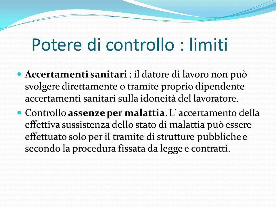 Potere di controllo : limiti Accertamenti sanitari : il datore di lavoro non può svolgere direttamente o tramite proprio dipendente accertamenti sanitari sulla idoneità del lavoratore.