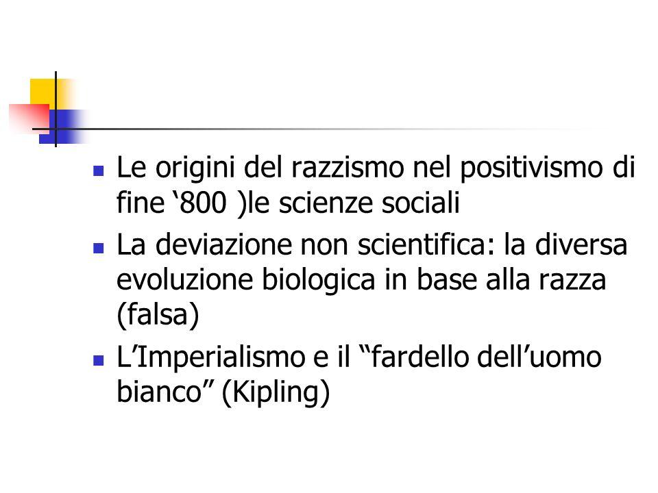 Le origini del razzismo nel positivismo di fine 800 )le scienze sociali La deviazione non scientifica: la diversa evoluzione biologica in base alla ra