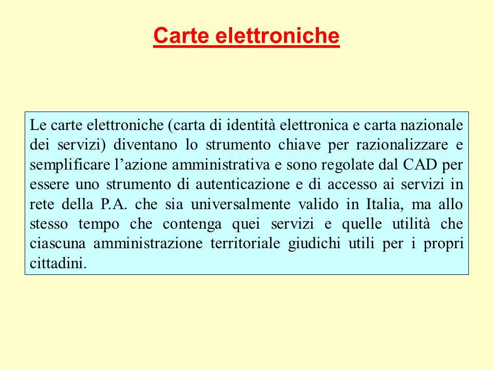 Carte elettroniche Le carte elettroniche (carta di identità elettronica e carta nazionale dei servizi) diventano lo strumento chiave per razionalizzare e semplificare lazione amministrativa e sono regolate dal CAD per essere uno strumento di autenticazione e di accesso ai servizi in rete della P.A.