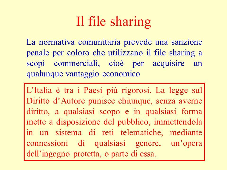 Il file sharing La normativa comunitaria prevede una sanzione penale per coloro che utilizzano il file sharing a scopi commerciali, cioè per acquisire un qualunque vantaggio economico LItalia è tra i Paesi più rigorosi.