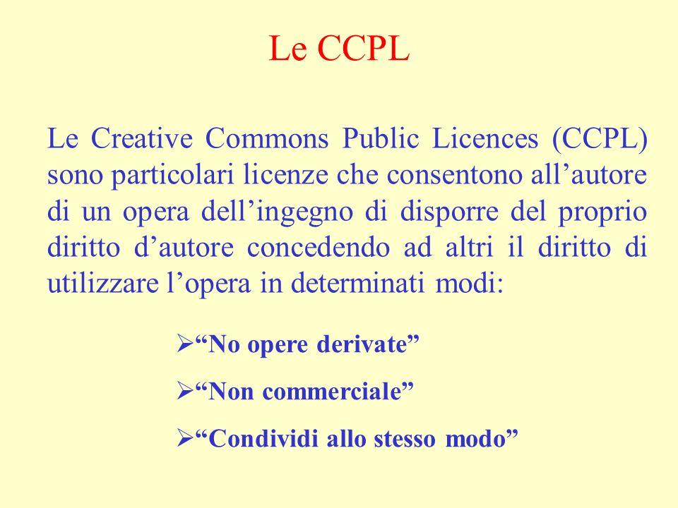 Le CCPL Le Creative Commons Public Licences (CCPL) sono particolari licenze che consentono allautore di un opera dellingegno di disporre del proprio diritto dautore concedendo ad altri il diritto di utilizzare lopera in determinati modi: No opere derivate Non commerciale Condividi allo stesso modo