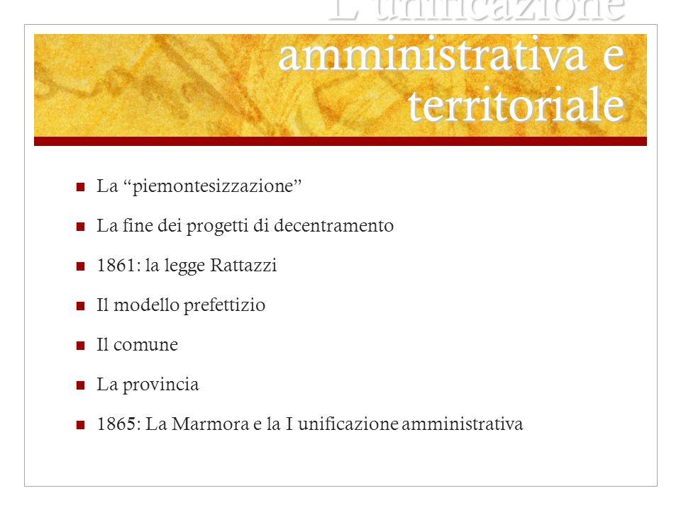 Lunificazione amministrativa e territoriale La piemontesizzazione La fine dei progetti di decentramento 1861: la legge Rattazzi Il modello prefettizio