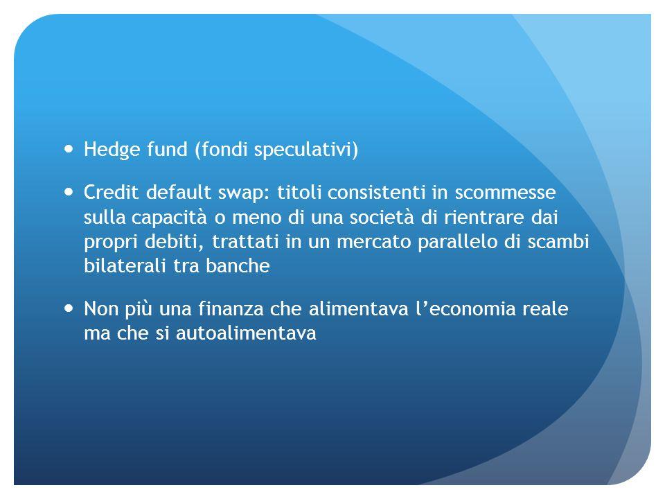 Hedge fund (fondi speculativi) Credit default swap: titoli consistenti in scommesse sulla capacità o meno di una società di rientrare dai propri debit