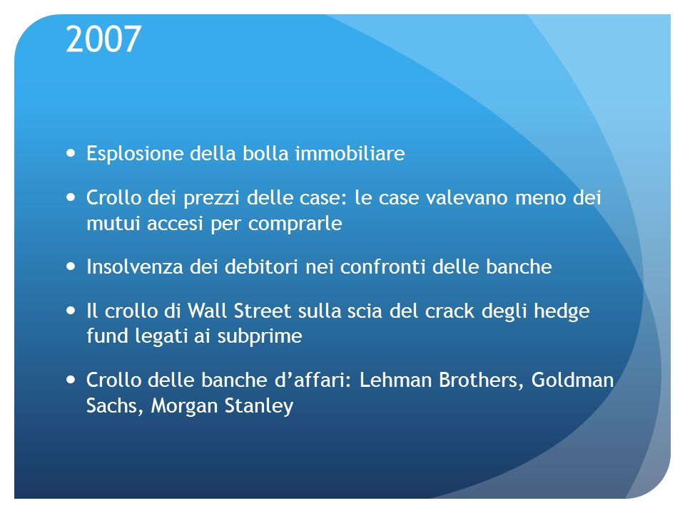 2007 Esplosione della bolla immobiliare Crollo dei prezzi delle case: le case valevano meno dei mutui accesi per comprarle Insolvenza dei debitori nei