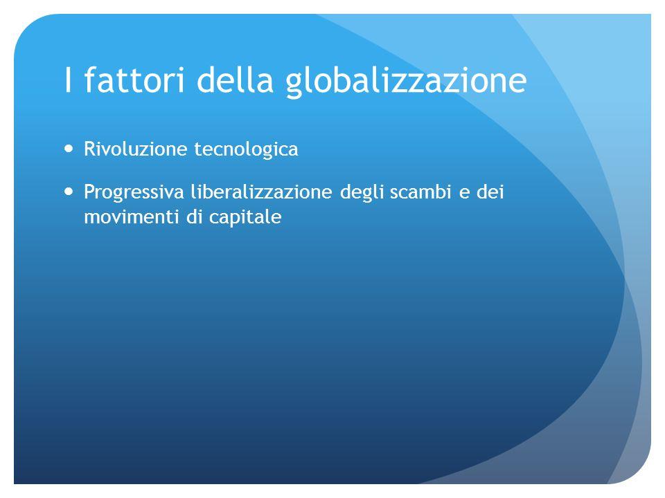 I fattori della globalizzazione Rivoluzione tecnologica Progressiva liberalizzazione degli scambi e dei movimenti di capitale
