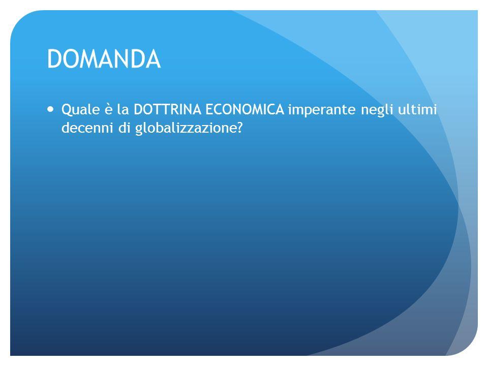 DOMANDA Quale è la DOTTRINA ECONOMICA imperante negli ultimi decenni di globalizzazione?