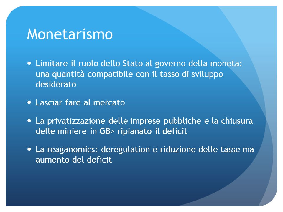 Monetarismo Limitare il ruolo dello Stato al governo della moneta: una quantità compatibile con il tasso di sviluppo desiderato Lasciar fare al mercat