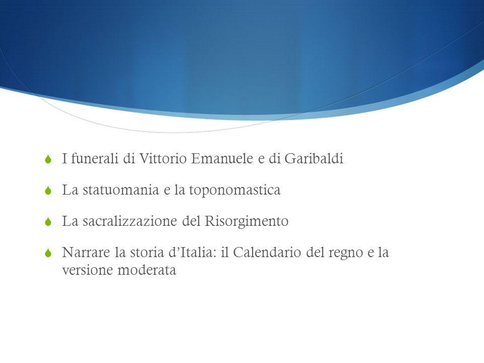 I funerali di Vittorio Emanuele e di Garibaldi La statuomania e la toponomastica La sacralizzazione del Risorgimento Narrare la storia dItalia: il Cal