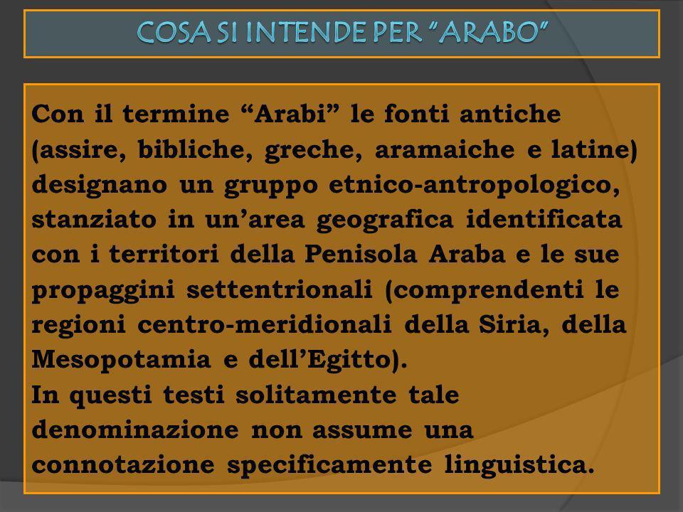 Con il termine Arabi le fonti antiche (assire, bibliche, greche, aramaiche e latine) designano un gruppo etnico-antropologico, stanziato in unarea geo