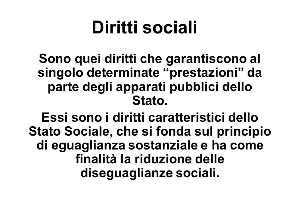 Diritti sociali Sono quei diritti che garantiscono al singolo determinate prestazioni da parte degli apparati pubblici dello Stato. Essi sono i diritt