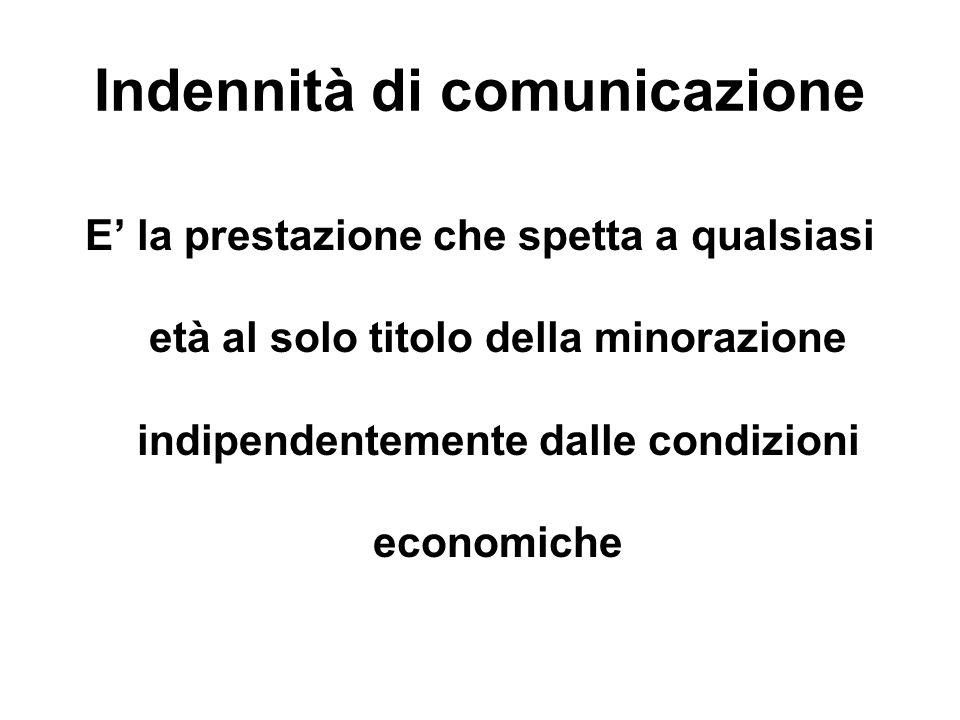 Indennità di comunicazione E la prestazione che spetta a qualsiasi età al solo titolo della minorazione indipendentemente dalle condizioni economiche
