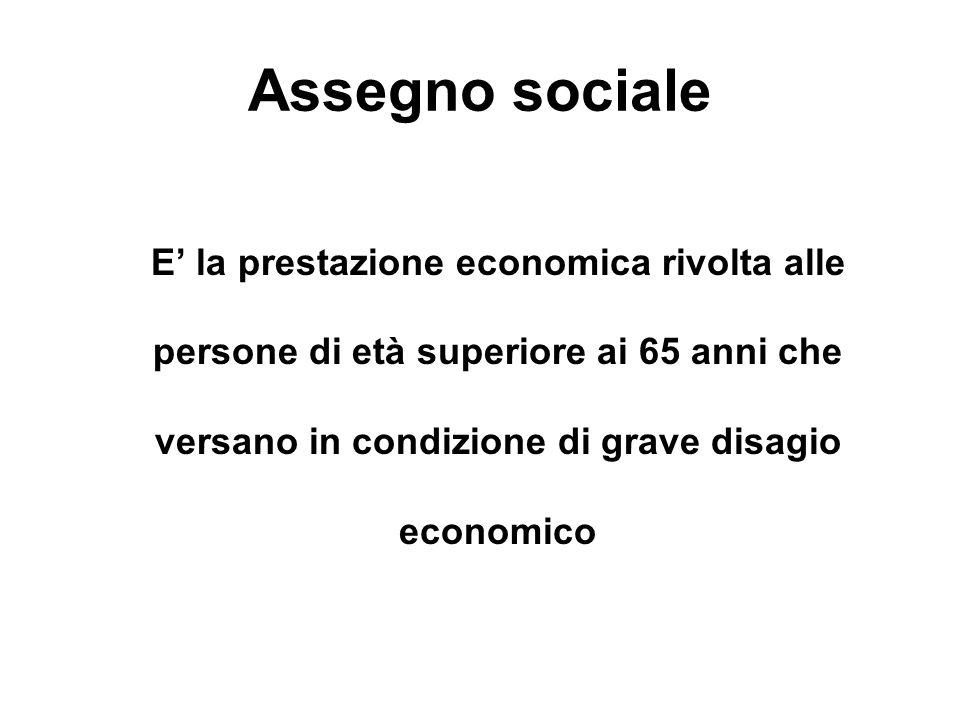 Assegno sociale E la prestazione economica rivolta alle persone di età superiore ai 65 anni che versano in condizione di grave disagio economico