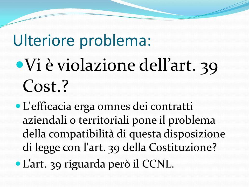 Ulteriore problema: Vi è violazione dellart. 39 Cost.? L'efficacia erga omnes dei contratti aziendali o territoriali pone il problema della compatibil