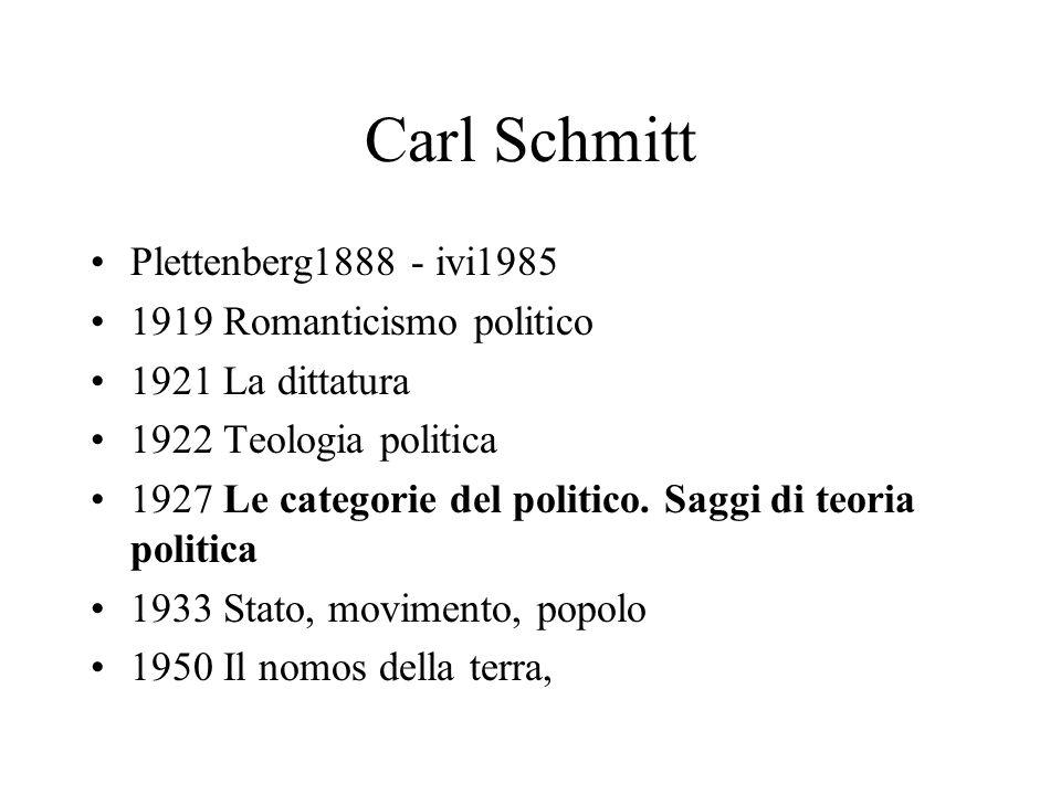 Carl Schmitt Plettenberg1888 - ivi1985 1919 Romanticismo politico 1921 La dittatura 1922 Teologia politica 1927 Le categorie del politico. Saggi di te