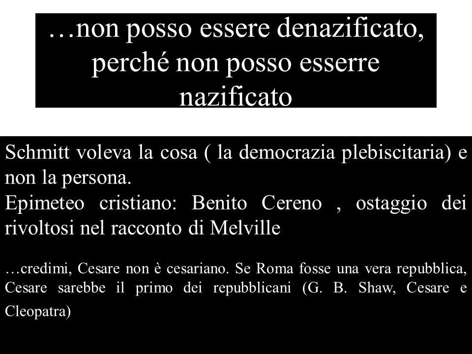…non posso essere denazificato, perché non posso esserre nazificato Schmitt voleva la cosa ( la democrazia plebiscitaria) e non la persona. Epimeteo c