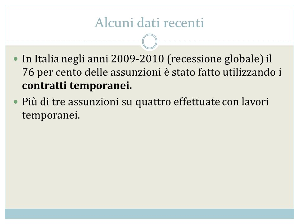 Alcuni dati recenti In Italia negli anni 2009-2010 (recessione globale) il 76 per cento delle assunzioni è stato fatto utilizzando i contratti tempora