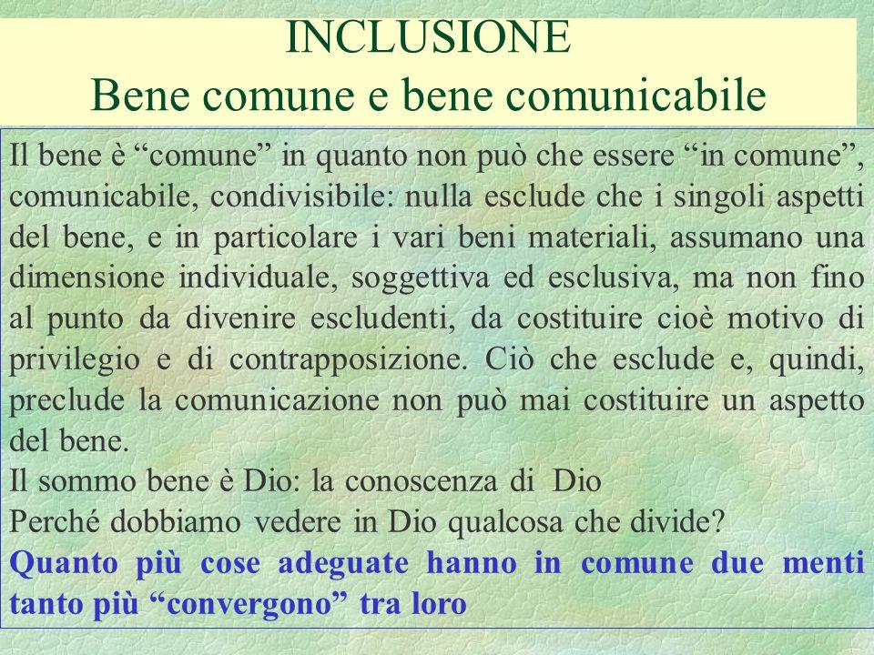 INCLUSIONE Bene comune e bene comunicabile Il bene è comune in quanto non può che essere in comune, comunicabile, condivisibile: nulla esclude che i s