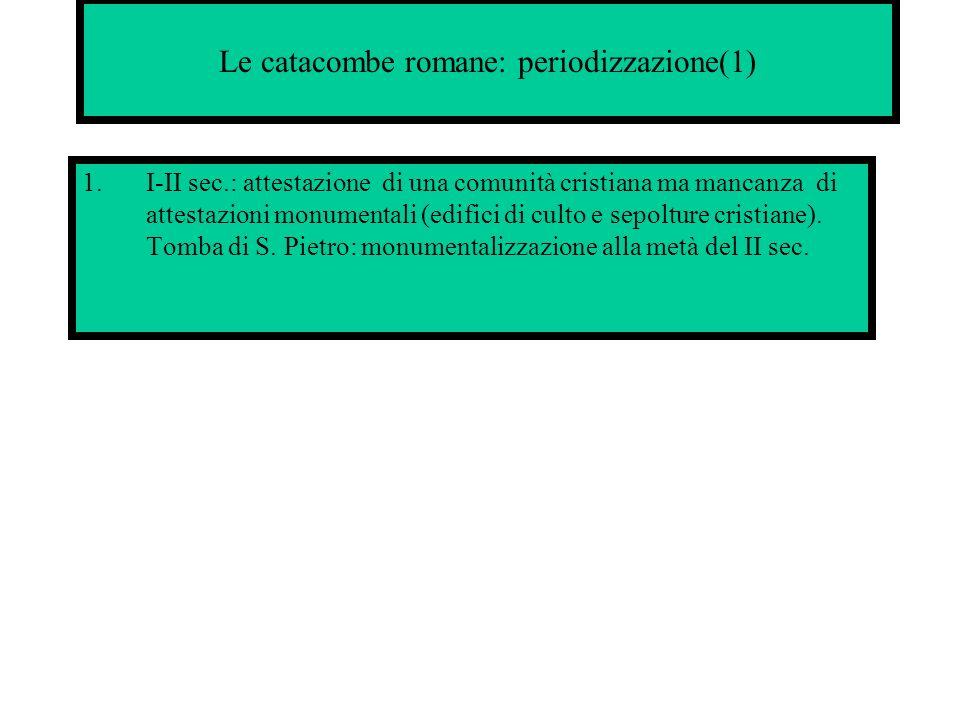 Le catacombe romane: periodizzazione(1) 1.I-II sec.: attestazione di una comunità cristiana ma mancanza di attestazioni monumentali (edifici di culto