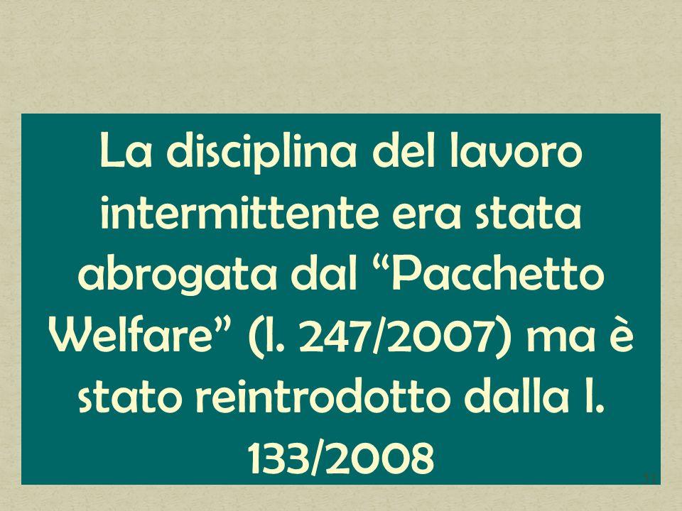 La disciplina del lavoro intermittente era stata abrogata dal Pacchetto Welfare (l. 247/2007) ma è stato reintrodotto dalla l. 133/2008 51