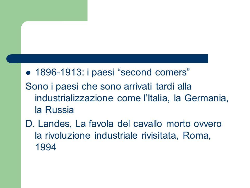 1896-1913: i paesi second comers Sono i paesi che sono arrivati tardi alla industrializzazione come lItalia, la Germania, la Russia D. Landes, La favo