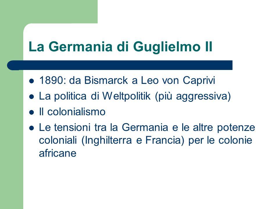La Germania di Guglielmo II 1890: da Bismarck a Leo von Caprivi La politica di Weltpolitik (più aggressiva) Il colonialismo Le tensioni tra la Germani