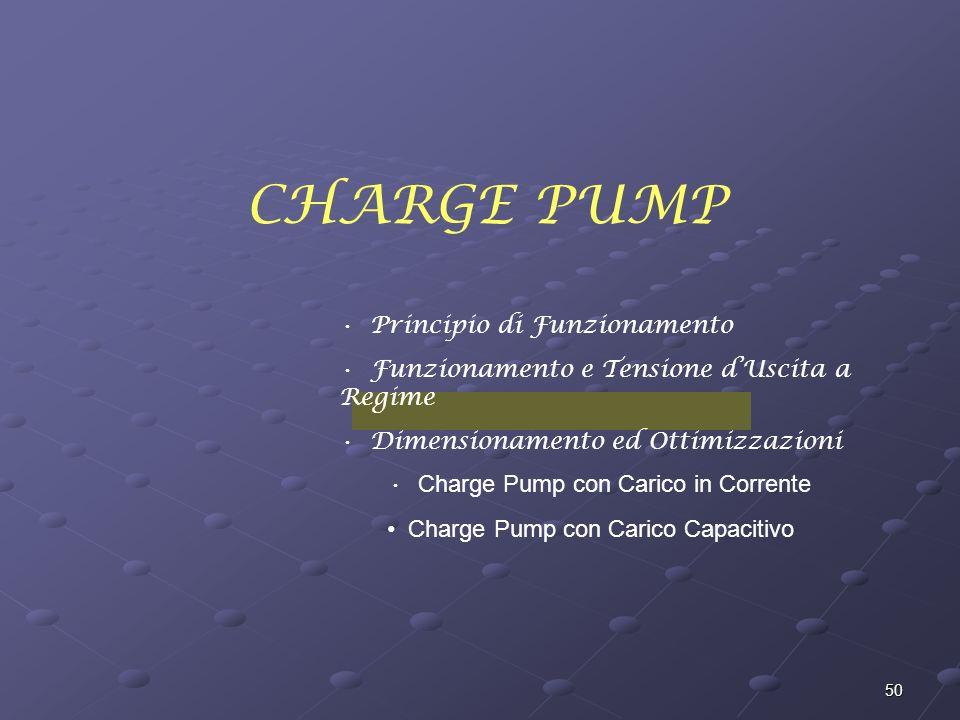 50 CHARGE PUMP Principio di Funzionamento Funzionamento e Tensione dUscita a Regime Dimensionamento ed Ottimizzazioni Charge Pump con Carico in Corrente Charge Pump con Carico Capacitivo