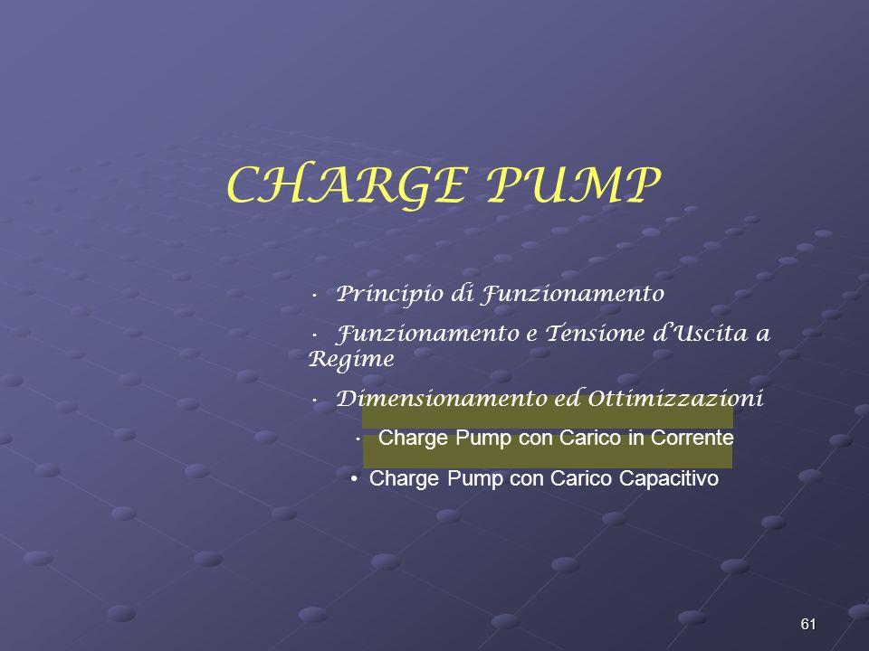 61 CHARGE PUMP Principio di Funzionamento Funzionamento e Tensione dUscita a Regime Dimensionamento ed Ottimizzazioni Charge Pump con Carico in Corrente Charge Pump con Carico Capacitivo