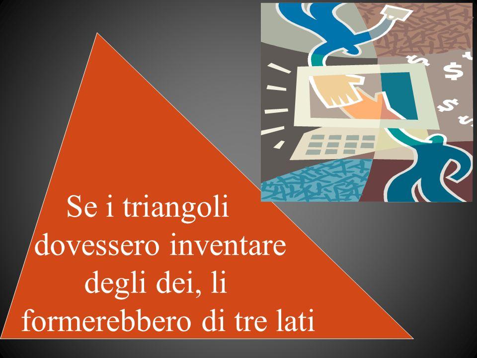 Se i triangoli dovessero inventare degli dei, li formerebbero di tre lati