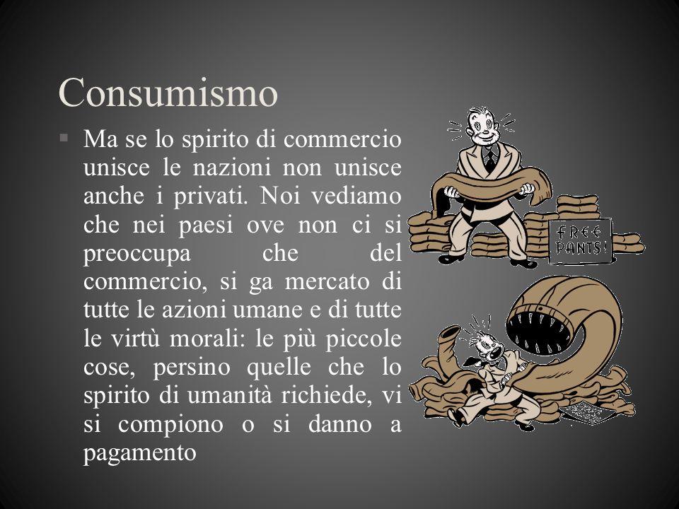 Consumismo §Ma se lo spirito di commercio unisce le nazioni non unisce anche i privati. Noi vediamo che nei paesi ove non ci si preoccupa che del comm