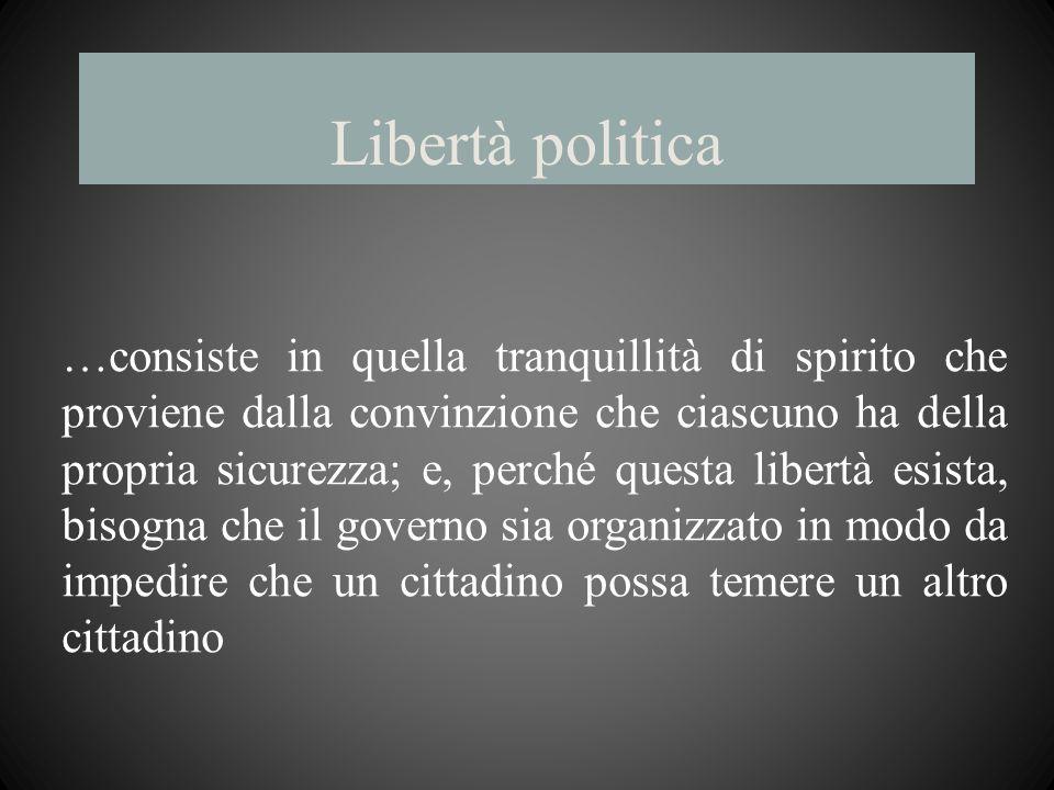 Libertà politica …consiste in quella tranquillità di spirito che proviene dalla convinzione che ciascuno ha della propria sicurezza; e, perché questa