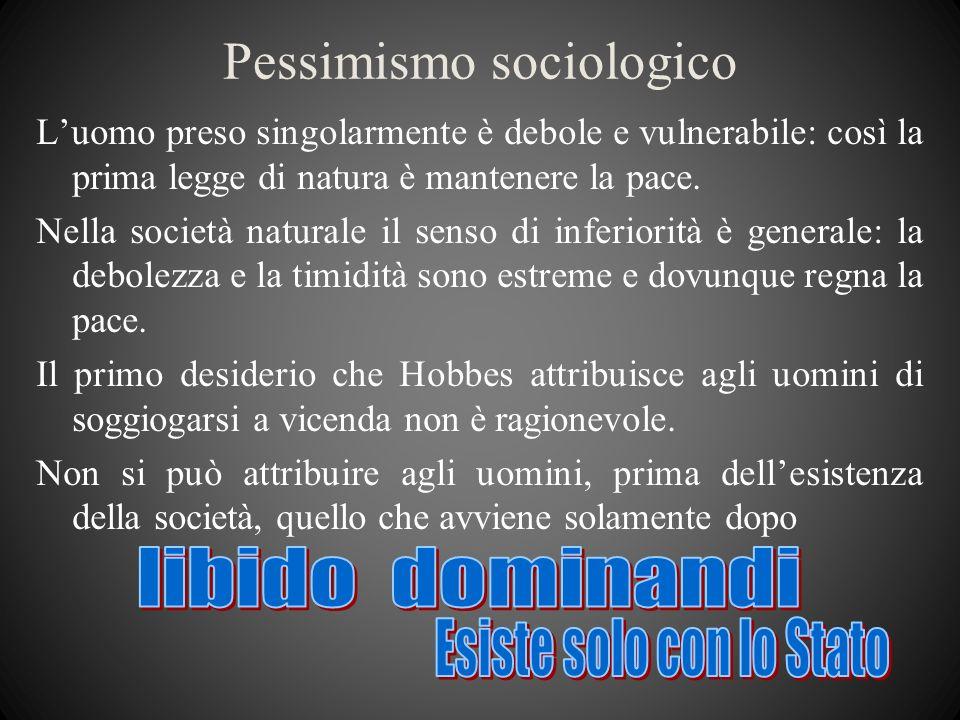 Pessimismo sociologico Luomo preso singolarmente è debole e vulnerabile: così la prima legge di natura è mantenere la pace. Nella società naturale il