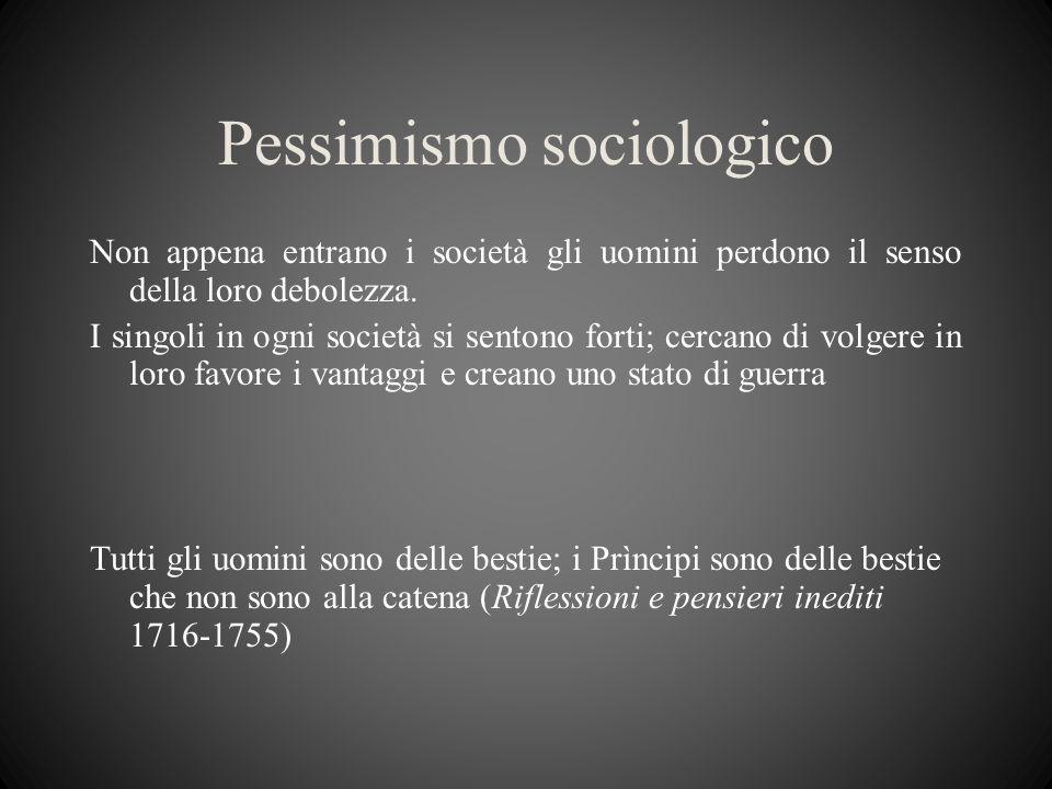 Pessimismo sociologico Non appena entrano i società gli uomini perdono il senso della loro debolezza. I singoli in ogni società si sentono forti; cerc