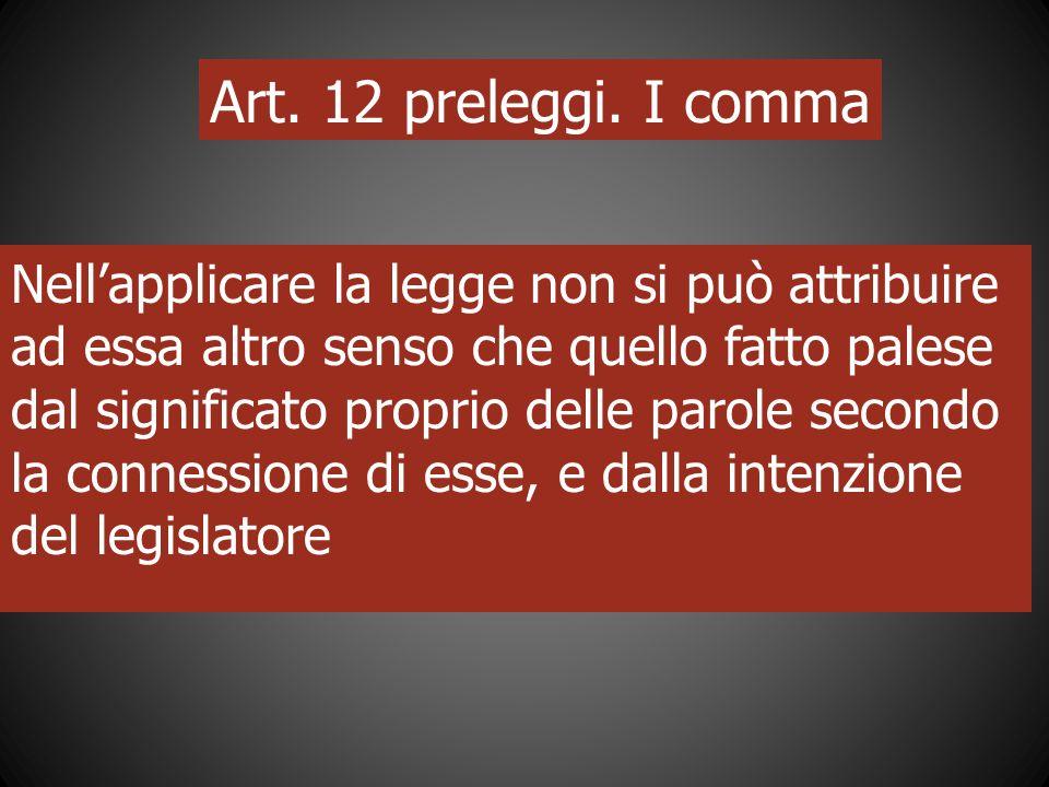 Art. 12 preleggi. I comma Nellapplicare la legge non si può attribuire ad essa altro senso che quello fatto palese dal significato proprio delle parol