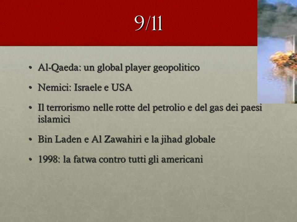 9/11 Al-Qaeda: un global player geopoliticoAl-Qaeda: un global player geopolitico Nemici: Israele e USANemici: Israele e USA Il terrorismo nelle rotte del petrolio e del gas dei paesi islamiciIl terrorismo nelle rotte del petrolio e del gas dei paesi islamici Bin Laden e Al Zawahiri e la jihad globaleBin Laden e Al Zawahiri e la jihad globale 1998: la fatwa contro tutti gli americani1998: la fatwa contro tutti gli americani